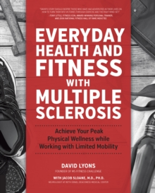 Everyday Health and Fitness with Multiple Sclerosis : Achieve Your Peak Physical Wellness While Working with Limited Mobility, Paperback / softback Book