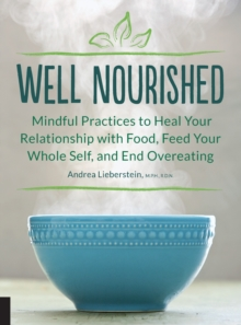 Well Nourished : Mindful Practices to Heal Your Relationship with Food, Feed Your Whole Self, and End Overeating, Paperback Book
