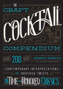 The Craft Cocktail Compendium : Contemporary Interpretations and Inspired Twists on Time-Honored Classics, Hardback Book