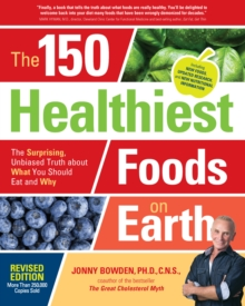 The 150 Healthiest Foods on Earth, Revised Edition : The Surprising, Unbiased Truth about What You Should Eat and Why, Paperback Book