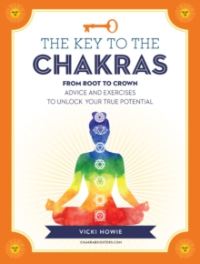 The Key to the Chakras : From Root to Crown: Advice and Exercises to Unlock Your True Potential, Hardback Book