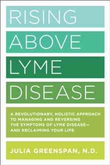 Rising Above Lyme Disease : A Revolutionary, Holistic Approach to Managing and Reversing the Symptoms of Lyme Disease And Reclaiming Your Life, Paperback / softback Book