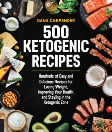500 Ketogenic Recipes : Hundreds of Easy and Delicious Recipes for Losing Weight, Improving Your Health, and Staying in the Ketogenic Zone, Paperback Book