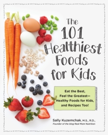 101 Healthiest Foods for Kids : Eat the Best, Feel the Greatest - Healthy Foods for Kids, and Recipes Too!, Paperback / softback Book