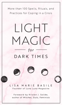 Light Magic for Dark Times : More than 100 Spells, Rituals, and Practices for Coping in a Crisis, Hardback Book