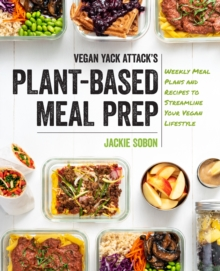 Vegan Yack Attack's Plant-Based Meal Prep : Weekly Meal Plans and Recipes to Streamline Your Vegan Lifestyle, Hardback Book