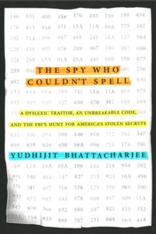 The Spy Who Couldn't Spell : A Dyslexic Traitor, an Unbreakable Code, and the FBI's Hunt for America's Stolen Secrets, Hardback Book
