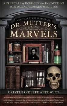 Dr. Mutter's Marvels : A True Tale of Intrigue and Innovation at the Dawn of Modern Medicine, Paperback Book