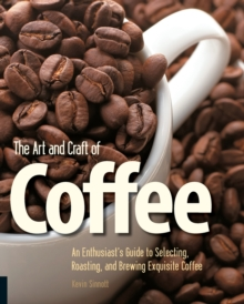 The Art and Craft of Coffee : An Enthusiast's Guide to Selecting, Roasting, and Brewing Exquisite Coffee, Paperback / softback Book
