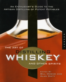 The Art of Distilling Whiskey and Other Spirits : An Enthusiast's Guide to the Artisan Distilling of Potent Potables, Paperback Book