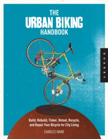 The Urban Biking Handbook : The DIY Guide to Building, Rebuilding, Tinkering with, and Repairing Your Bicycle for City Living, Paperback Book