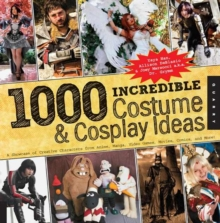1,000 Incredible Costume and Cosplay Ideas : A Showcase of Creative Characters from Anime, Manga, Video Games, Movies, Comics, and More, Paperback Book