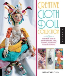 Creative Cloth Doll Collection : A Complete Guide to Creating Figures, Faces, Clothing, Accessories, and Embellishments, Paperback Book