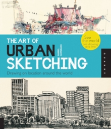 The Art of Urban Sketching : Drawing on Location Around the World, Paperback / softback Book