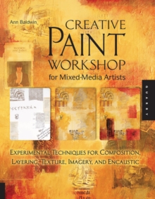 Creative Paint Workshop for Mixed-Media Artists : Experimental Techniques for Composition, Layering, Texture, Imagery, and Encaustic, Paperback / softback Book