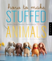 How to Make Stuffed Animals : Modern, Simple Patterns + Instructions for 18 Projects, Paperback / softback Book