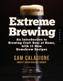 Extreme Brewing, a Deluxe Edition with 14 New Homebrew Recipes : An Introduction to Brewing Craft Beer at Home, Paperback / softback Book