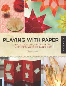 Playing with Paper : Illuminating, Engineering, and Reimagining Paper Art, Paperback Book