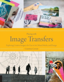 Playing with Image Transfers : Exploring Creative Imagery for Use in Art, Mixed Media, and Design, Paperback / softback Book