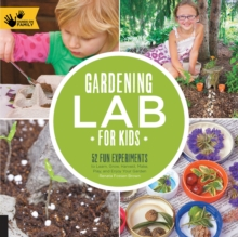 Gardening Lab for Kids : 52 Fun Experiments to Learn, Grow, Harvest, Make, Play, and Enjoy Your Garden, Paperback / softback Book