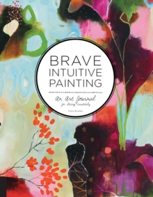 Brave Intuitive Painting : An Art Journal for Living Creatively, Paperback Book