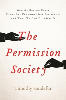 The Permission Society : How the Ruling Class Turns Our Freedoms into Privileges and What We Can Do About it, Hardback Book