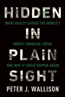 Hidden in Plain Sight : What Really Caused the World's Worst Financial Crisis� and Why It Could Happen Again, Paperback Book