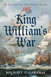 King William s War : The First Contest for North America, 1689 1697, Hardback Book