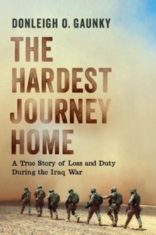 The Hardest Journey Home : A True Story of Loss and Duty During the Iraq War, Hardback Book
