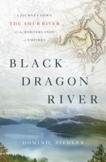 Black Dragon River : A Journey Down the Amur River at the Borderlands of Empires, Hardback Book