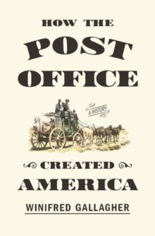 How The Post Office Created America : A History, Hardback Book