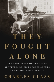 They Fought Alone : The True Story of the Starr Brothers, British Secret Agents in Nazi-Occupied France, Hardback Book