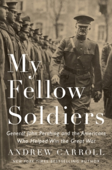 My Fellow Soldiers : General John Pershing and the Americans Who Helped Win the Great War, Hardback Book