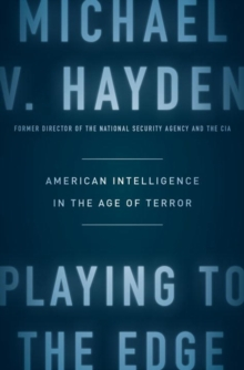 Playing To The Edge : American Intelligence in the Age of Terror, Hardback Book