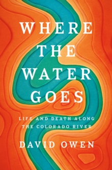 Where the Water Goes : Life and Death Along the Colorado River, Hardback Book