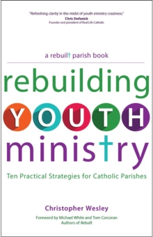Rebuilding Youth Ministry : Ten Practical Strategies for Catholic Parishes, Paperback Book
