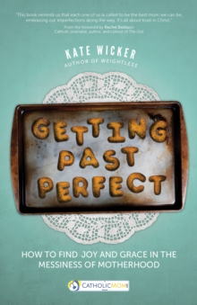 Getting Past Perfect : How to Find Joy and Grace in the Messiness of Motherhood, Paperback Book