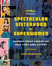The Spectacular Sisterhood Of Superwomen : Awesome Female Characters From Comic Book History, Hardback Book