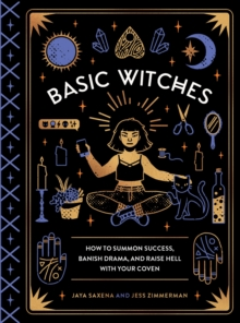 Basic Witches : How to Summon Success, Banish Drama, and Raise Hell withYour Coven, Hardback Book