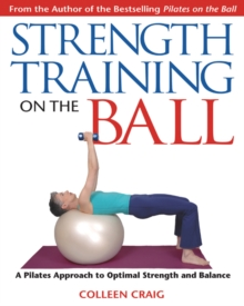 Strength Training on the Ball : A Pilates Guide to Optimal Strength and Balance, Paperback Book