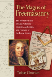 The Magus of Freemasonry : The Mysterious Life of Elias Ashmole - Scientist Alchemist and Founder of the Royal Society, Paperback / softback Book