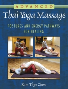 Advanced Thai Yoga Massage : Postures and Energy Pathways for Healing, Paperback Book