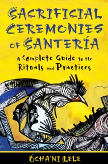 Sacrificial Ceremonies of SanteriA : A Complete Guide to the Rituals and Practices, Paperback Book