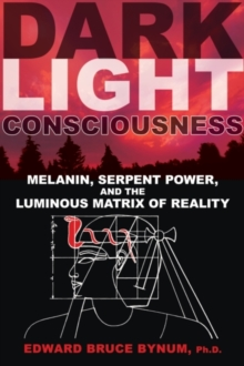 Dark Light Consciousness : Melanin, Serpent Power, and the Luminous Matrix of Reality, Paperback Book