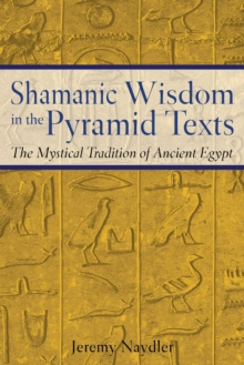 Shamanic Wisdom in the Pyramid Texts : The Mystical Tradition of Ancient Egypt, EPUB eBook
