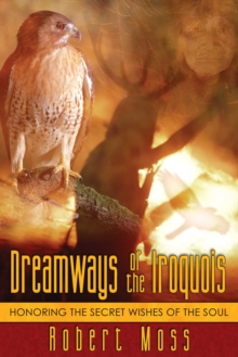 Dreamways of the Iroquois : Honoring the Secret Wishes of the Soul, EPUB eBook