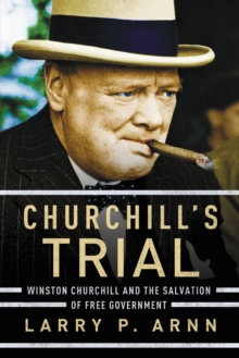 Churchill's Trial : Winston Churchill and the Salvation of Free Government, Hardback Book