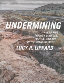 Undermining : A Wild Ride in Words and Images through Land Use Politics and Art in the Changing West, Paperback / softback Book