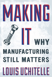 Making it : Why Manufacturing Still Matters, Hardback Book