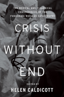 Crisis Without End : The Medical and Ecological Consequences of the Fukushima Nuclear Catastrophe, Hardback Book